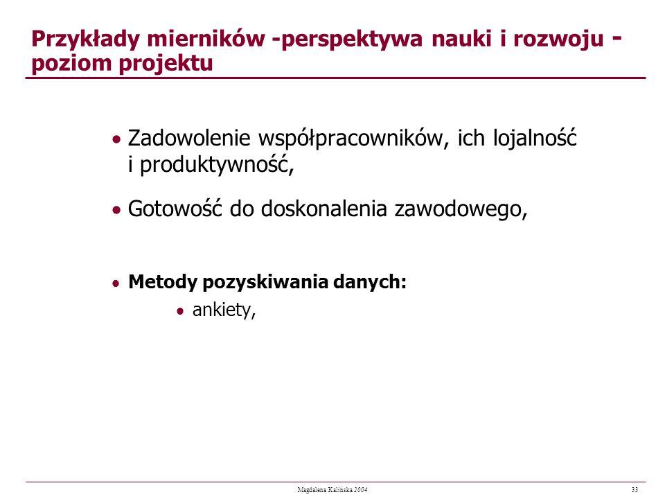 33 Magdalena Kalińska 2004 Przykłady mierników -perspektywa nauki i rozwoju - poziom projektu Zadowolenie współpracowników, ich lojalność i produktywn