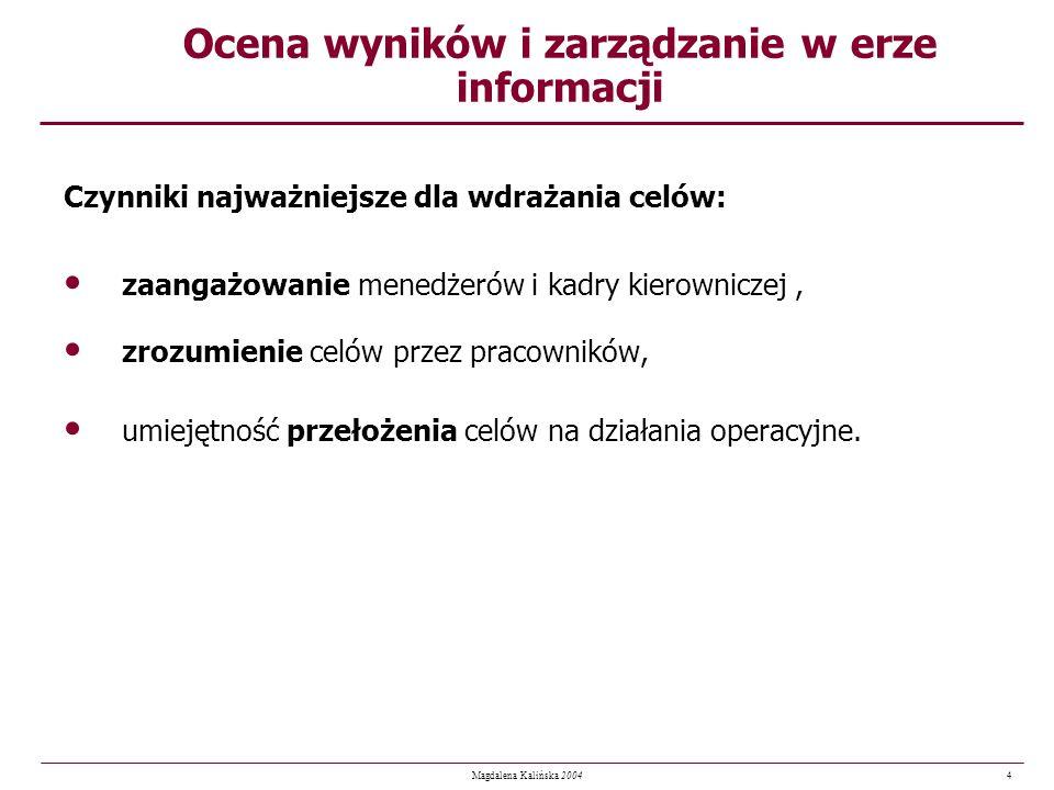 4 Magdalena Kalińska 2004 Ocena wyników i zarządzanie w erze informacji Czynniki najważniejsze dla wdrażania celów: zaangażowanie menedżerów i kadry k