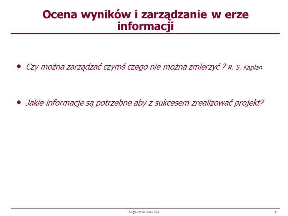 6 Magdalena Kalińska 2004 Ocena wyników i zarządzanie w erze informacji Czy można zarządzać czymś czego nie można zmierzyć ? R. S. Kaplan Jakie inform