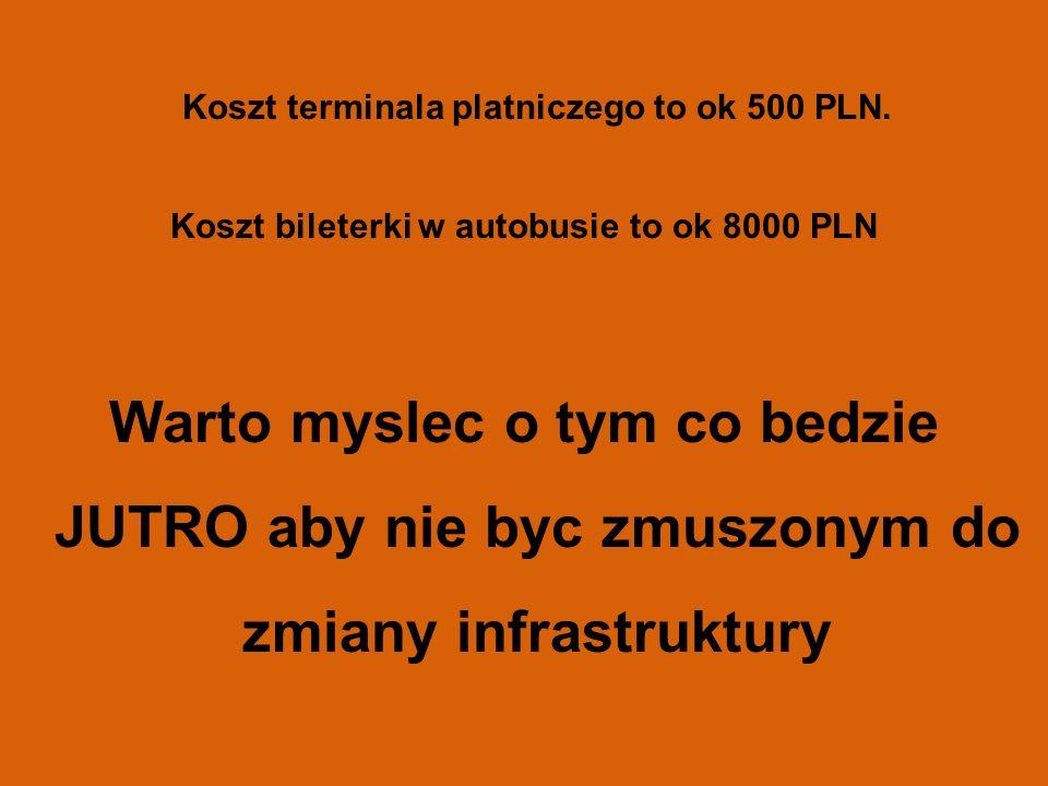 23 Koszt terminala platniczego to ok 500 PLN. Koszt bileterki w autobusie to ok 8000 PLN Warto myslec o tym co bedzie JUTRO aby nie byc zmuszonym do z