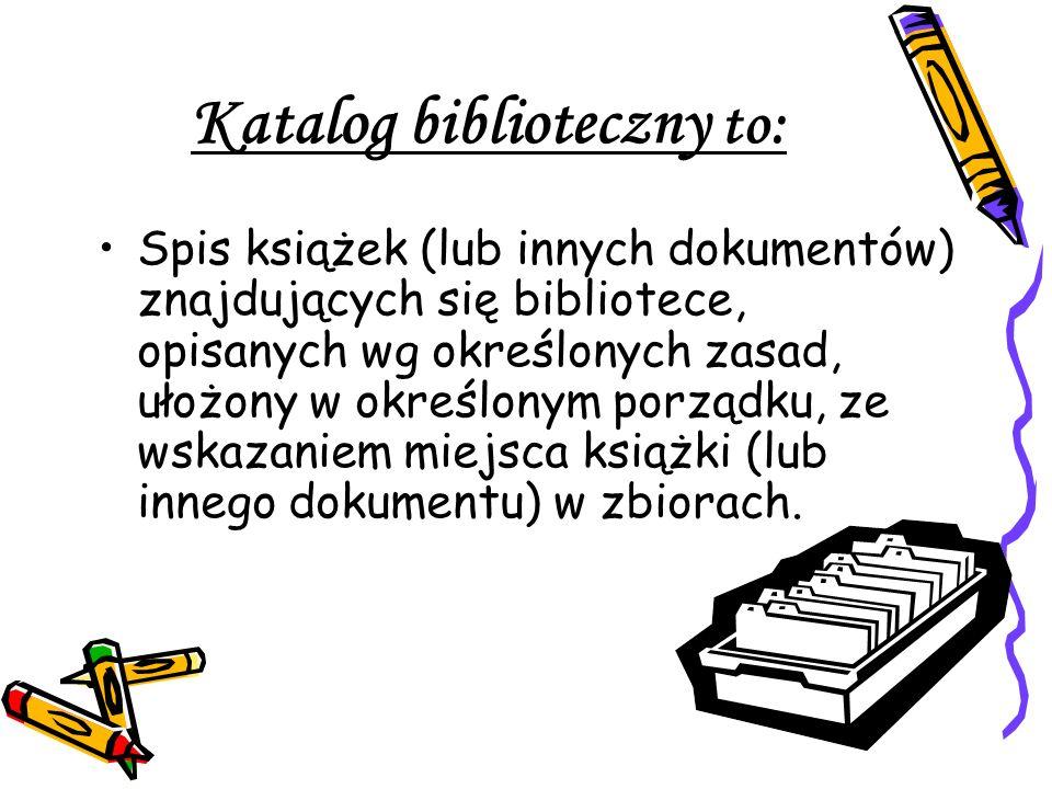 Katalog biblioteczny to: Spis książek (lub innych dokumentów) znajdujących się bibliotece, opisanych wg określonych zasad, ułożony w określonym porząd