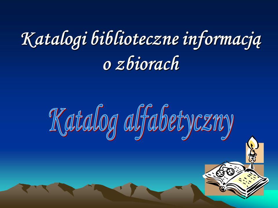 Katalog alfabetyczny Katalog alfabetyczny odpowiada na pytanie, czy dokument (książka, czasopismo, płyta, film), o którym już wiemy znajduje się w bibliotece i wskazuje jego miejsce w zbiorze.