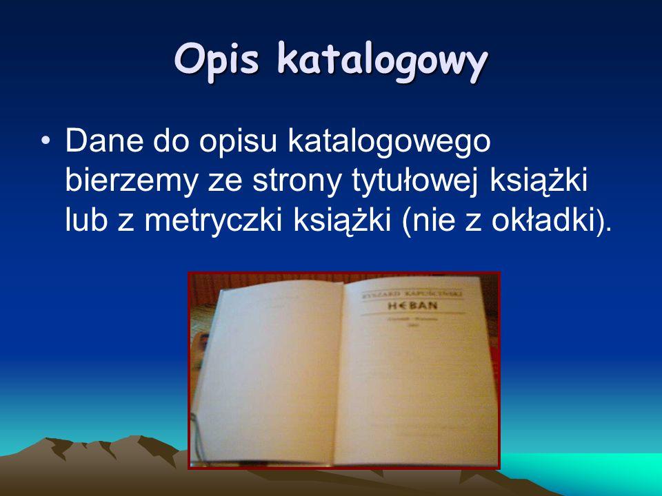 Opis katalogowy Dane do opisu katalogowego bierzemy ze strony tytułowej książki lub z metryczki książki (nie z okładki ).
