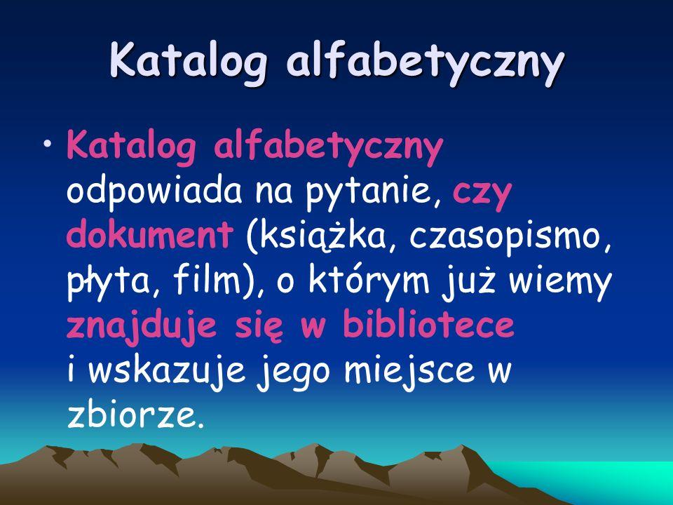 Katalog alfabetyczny Katalog alfabetyczny odpowiada na pytanie, czy dokument (książka, czasopismo, płyta, film), o którym już wiemy znajduje się w bib