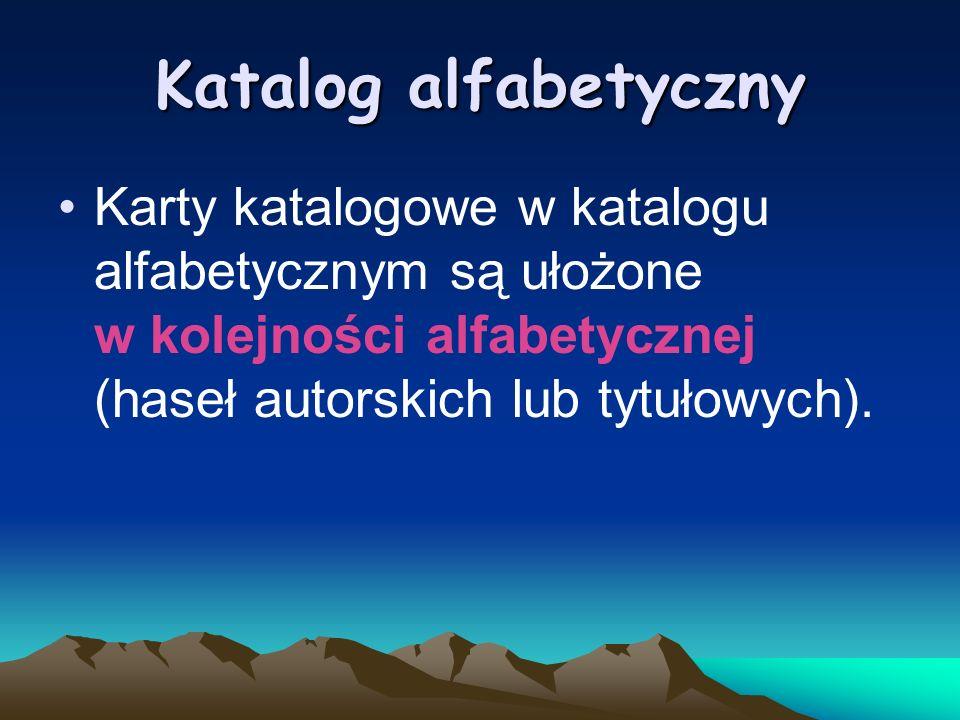 Katalog alfabetyczny Karty katalogowe w katalogu alfabetycznym są ułożone w kolejności alfabetycznej (haseł autorskich lub tytułowych).