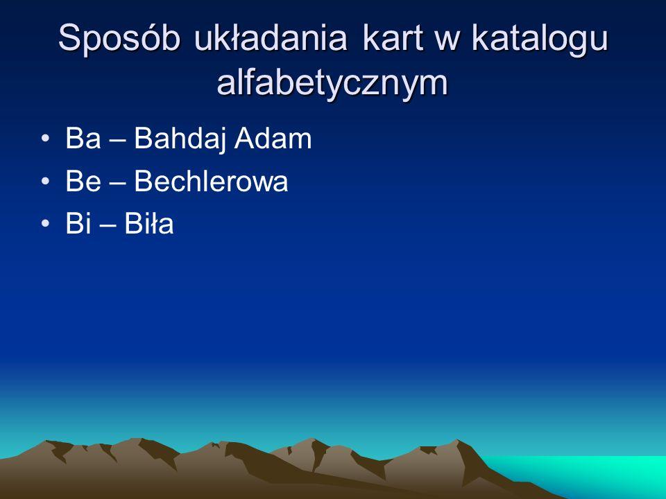 Sposób układania kart w katalogu alfabetycznym Ba – Bahdaj Adam Be – Bechlerowa Bi – Biła