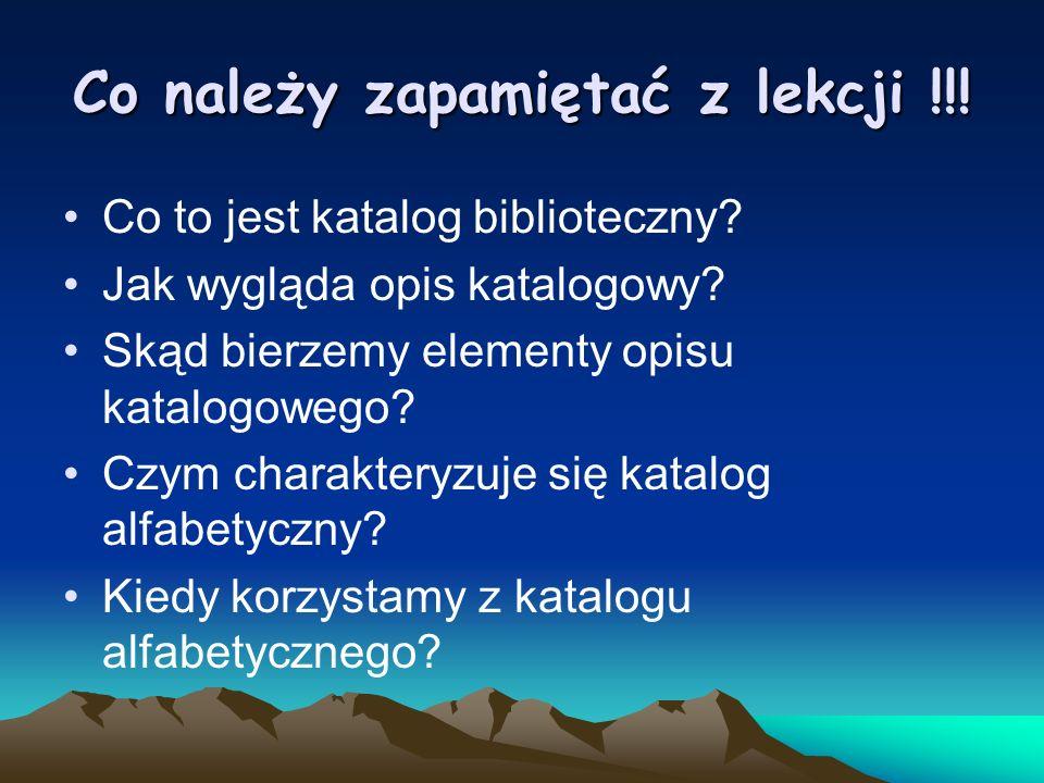 Co należy zapamiętać z lekcji !!! Co to jest katalog biblioteczny? Jak wygląda opis katalogowy? Skąd bierzemy elementy opisu katalogowego? Czym charak
