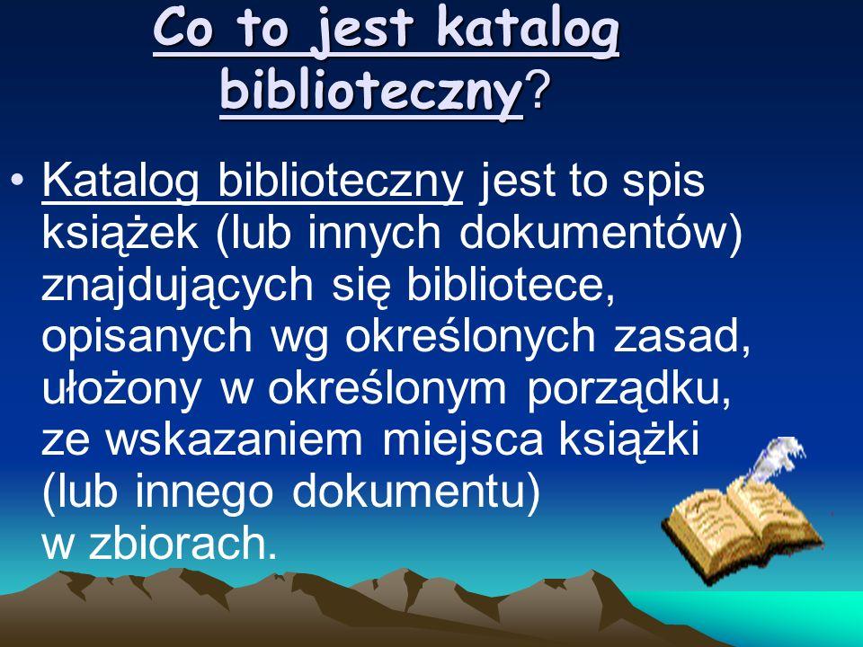 Co to jest katalog biblioteczny ? Katalog biblioteczny jest to spis książek (lub innych dokumentów) znajdujących się bibliotece, opisanych wg określon