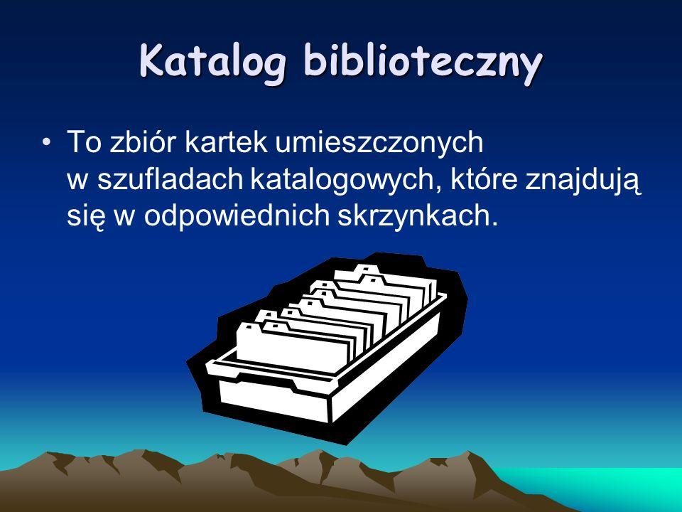 Katalog biblioteczny To zbiór kartek umieszczonych w szufladach katalogowych, które znajdują się w odpowiednich skrzynkach.