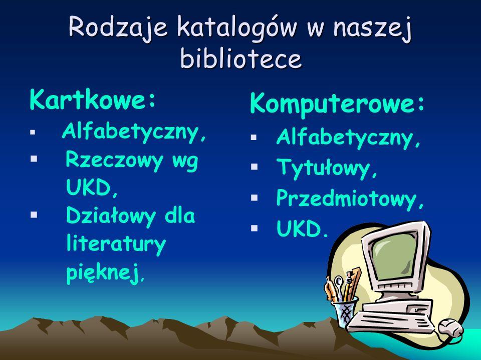 Rodzaje katalogów w naszej bibliotece Kartkowe: Alfabetyczny, Rzeczowy wg UKD, Działowy dla literatury pięknej, Komputerowe: Alfabetyczny, Tytułowy, P