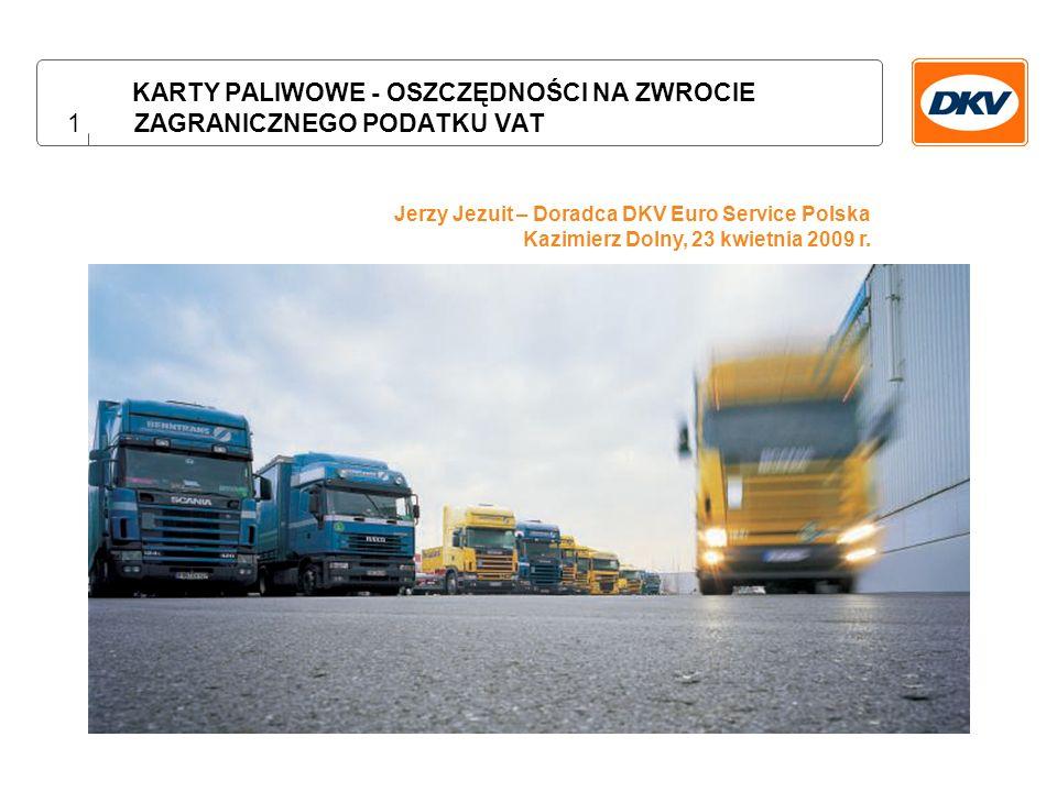 1 KARTY PALIWOWE - OSZCZĘDNOŚCI NA ZWROCIE ZAGRANICZNEGO PODATKU VAT Jerzy Jezuit – Doradca DKV Euro Service Polska Kazimierz Dolny, 23 kwietnia 2009 r.