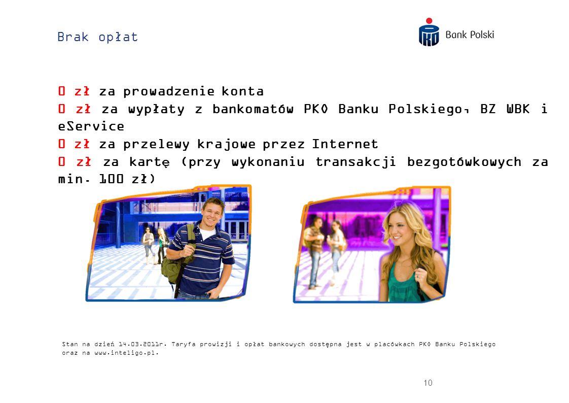 10 Brak opłat 0 zł za prowadzenie konta 0 zł za wypłaty z bankomatów PKO Banku Polskiego, BZ WBK i eService 0 zł za przelewy krajowe przez Internet 0