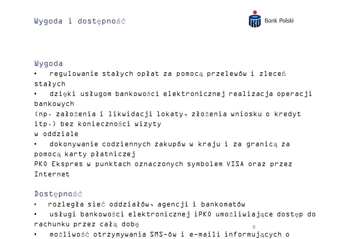 27 Konta Oszczędnościowe wygodne konto oszczędnościowe w PLN, CHF, EUR i USD bez prowizji i opłat za otwarcie i prowadzenie oraz za pierwszą wypłatę w miesiącu albo przelew (nie dotyczy przelewów do Urzędu Skarbowego i ZUS) alternatywa dla Klientów spłacających kredyty mieszkaniowe zaciągnięte w PKO Banku Polskim w walucie wymienialnej doskonałe rozwiązanie dla Klientów oczekujących atrakcyjnego oprocentowania i ciągłego dostępu do pieniędzy – bez utraty odsetek zysk miesiąc w miesiąc: odsetki naliczane są na koniec każdego miesiąca kalendarzowego.