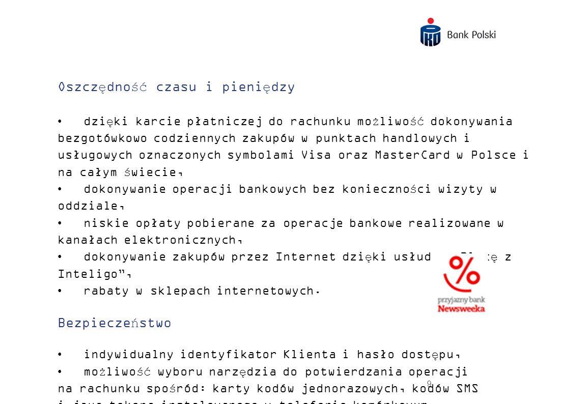 10 Brak opłat 0 zł za prowadzenie konta 0 zł za wypłaty z bankomatów PKO Banku Polskiego, BZ WBK i eService 0 zł za przelewy krajowe przez Internet 0 zł za kartę (przy wykonaniu transakcji bezgotówkowych za min.