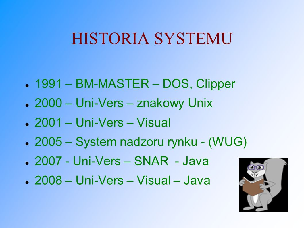 HISTORIA SYSTEMU 1991 – BM-MASTER – DOS, Clipper 2000 – Uni-Vers – znakowy Unix 2001 – Uni-Vers – Visual 2005 – System nadzoru rynku - (WUG) 2007 - Un