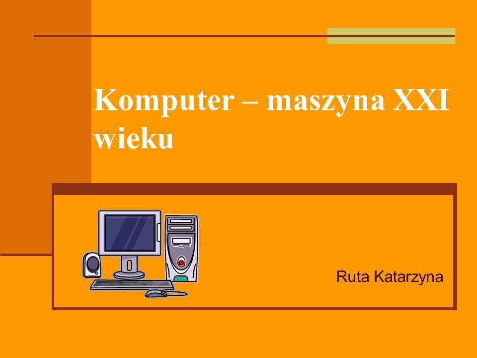 Komputer – maszyna XXI wieku Ruta Katarzyna