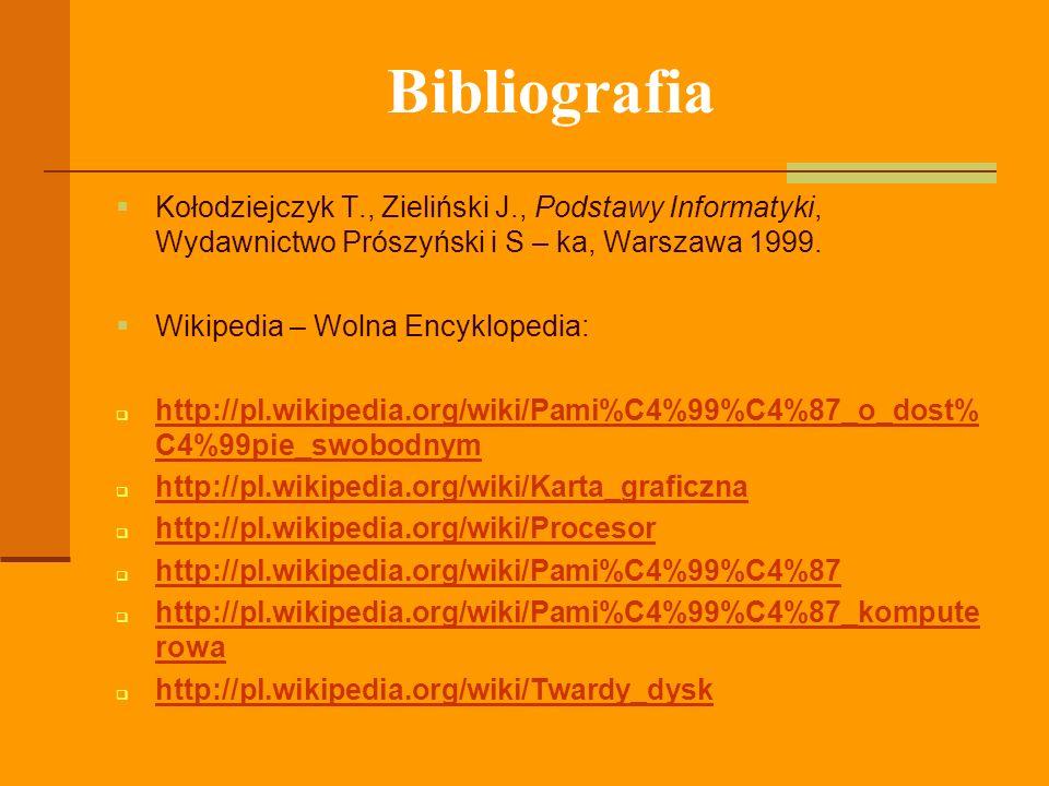 Bibliografia Kołodziejczyk T., Zieliński J., Podstawy Informatyki, Wydawnictwo Prószyński i S – ka, Warszawa 1999. Wikipedia – Wolna Encyklopedia: htt