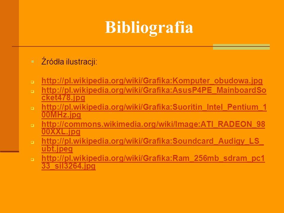 Bibliografia Źródła ilustracji: http://pl.wikipedia.org/wiki/Grafika:Komputer_obudowa.jpg http://pl.wikipedia.org/wiki/Grafika:AsusP4PE_MainboardSo ck