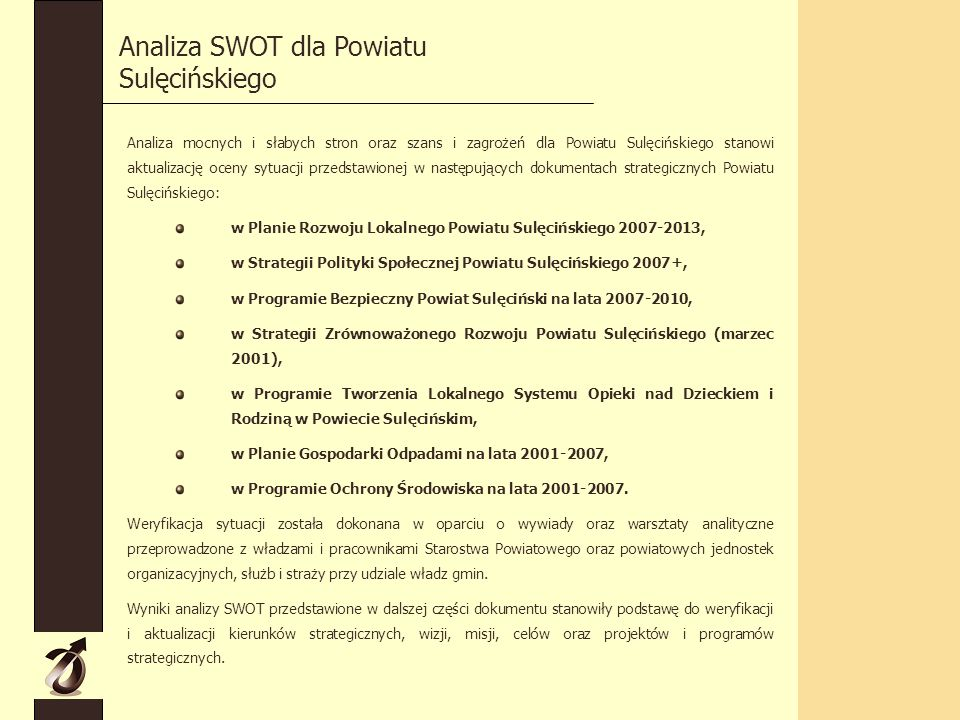 Analiza mocnych i słabych stron oraz szans i zagrożeń dla Powiatu Sulęcińskiego stanowi aktualizację oceny sytuacji przedstawionej w następujących dokumentach strategicznych Powiatu Sulęcińskiego: w Planie Rozwoju Lokalnego Powiatu Sulęcińskiego 2007-2013, w Strategii Polityki Społecznej Powiatu Sulęcińskiego 2007+, w Programie Bezpieczny Powiat Sulęciński na lata 2007-2010, w Strategii Zrównoważonego Rozwoju Powiatu Sulęcińskiego (marzec 2001), w Programie Tworzenia Lokalnego Systemu Opieki nad Dzieckiem i Rodziną w Powiecie Sulęcińskim, w Planie Gospodarki Odpadami na lata 2001-2007, w Programie Ochrony Środowiska na lata 2001-2007.