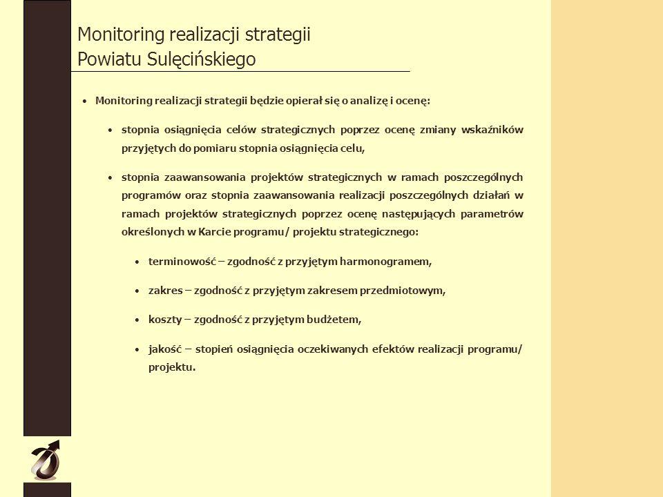 Monitoring realizacji strategii Powiatu Sulęcińskiego Monitoring realizacji strategii będzie opierał się o analizę i ocenę: stopnia osiągnięcia celów strategicznych poprzez ocenę zmiany wskaźników przyjętych do pomiaru stopnia osiągnięcia celu, stopnia zaawansowania projektów strategicznych w ramach poszczególnych programów oraz stopnia zaawansowania realizacji poszczególnych działań w ramach projektów strategicznych poprzez ocenę następujących parametrów określonych w Karcie programu/ projektu strategicznego: terminowość – zgodność z przyjętym harmonogramem, zakres – zgodność z przyjętym zakresem przedmiotowym, koszty – zgodność z przyjętym budżetem, jakość – stopień osiągnięcia oczekiwanych efektów realizacji programu/ projektu.