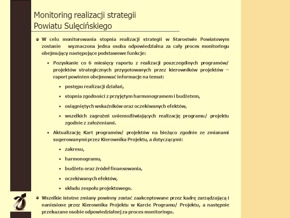 Monitoring realizacji strategii Powiatu Sulęcińskiego W celu monitorowania stopnia realizacji strategii w Starostwie Powiatowym zostanie wyznaczona jedna osoba odpowiedzialna za cały proces monitoringu obejmujący następujące podstawowe funkcje: Pozyskanie co 6 miesięcy raportu z realizacji poszczególnych programów/ projektów strategicznych przygotowanych przez kierowników projektów – raport powinien obejmować informacje na temat: postępu realizacji działań, stopnia zgodności z przyjętym harmonogramem i budżetem, osiągniętych wskaźników oraz oczekiwanych efektów, wszelkich zagrożeń uniemożliwiających realizację programu/ projektu zgodnie z założeniami.
