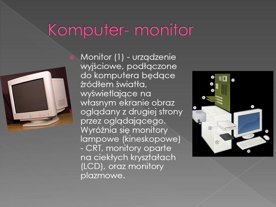 Monitor (1) - urządzenie wyjściowe, podłączone do komputera będące źródłem światła, wyświetlające na własnym ekranie obraz oglądany z drugiej strony p