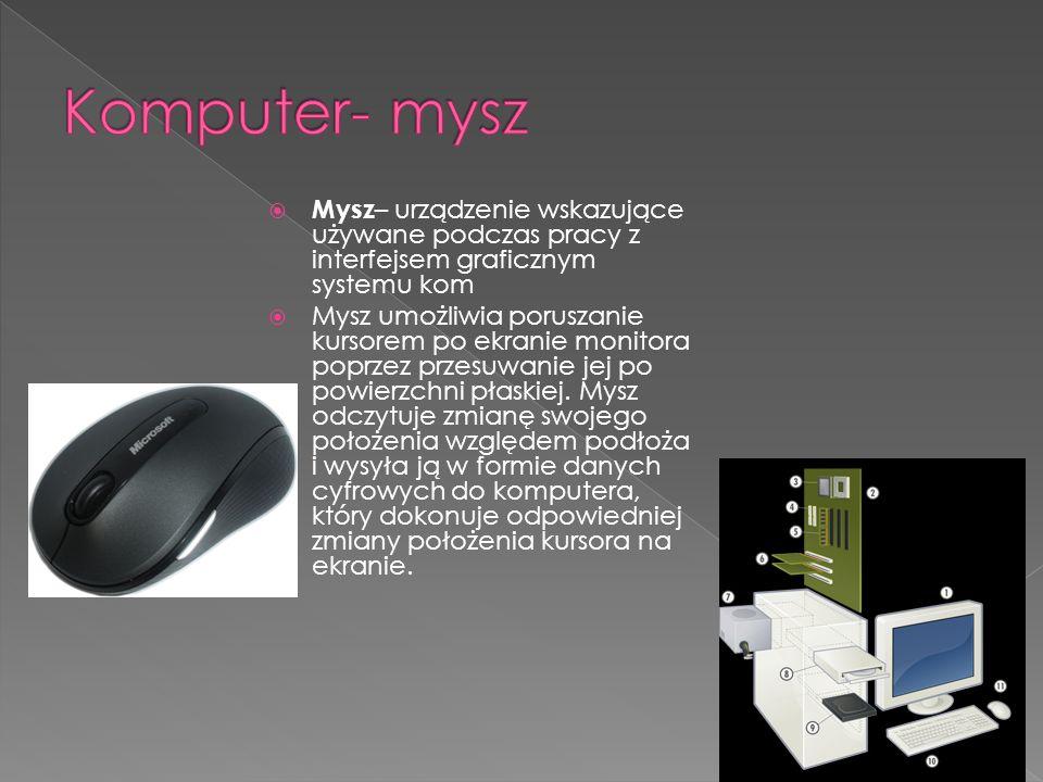 Mysz – urządzenie wskazujące używane podczas pracy z interfejsem graficznym systemu kom Mysz umożliwia poruszanie kursorem po ekranie monitora poprzez