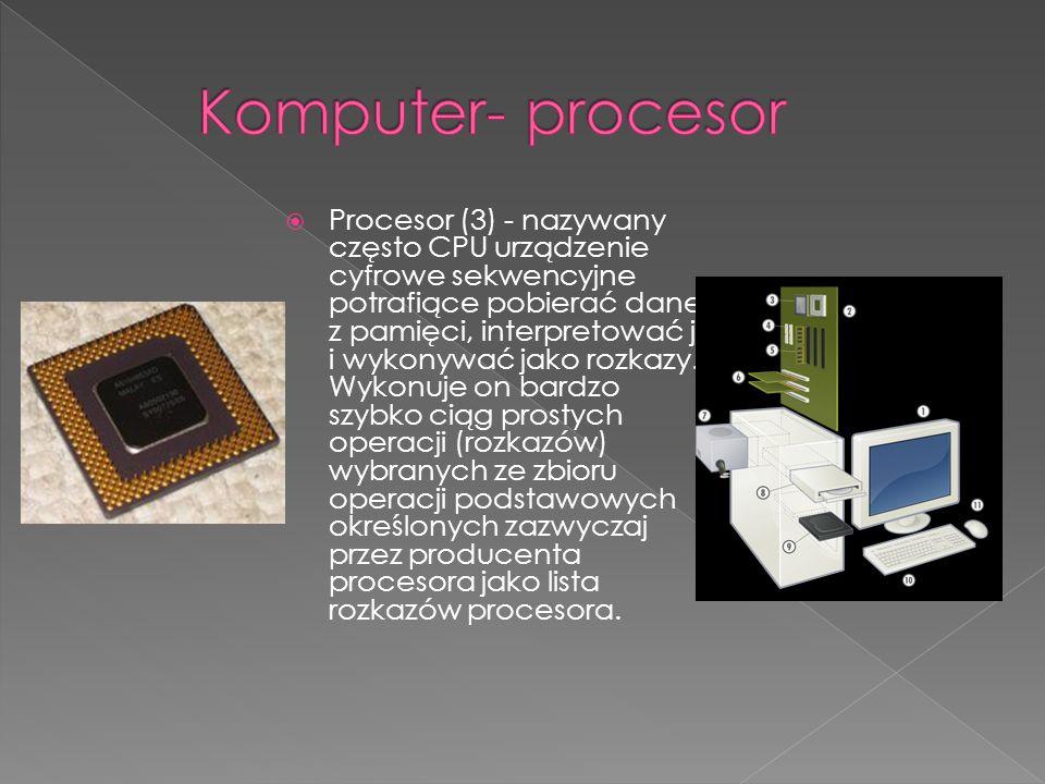 Procesor (3) - nazywany często CPU urządzenie cyfrowe sekwencyjne potrafiące pobierać dane z pamięci, interpretować je i wykonywać jako rozkazy. Wykon