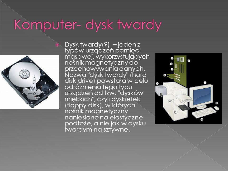 Dysk twardy(9) – jeden z typów urządzeń pamięci masowej, wykorzystujących nośnik magnetyczny do przechowywania danych. Nazwa