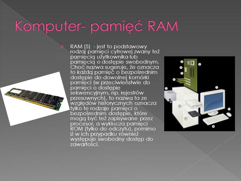 RAM (5) - jest to podstawowy rodzaj pamięci cyfrowej zwany też pamięcią użytkownika lub pamięcią o dostępie swobodnym. Choć nazwa sugeruje, że oznacza