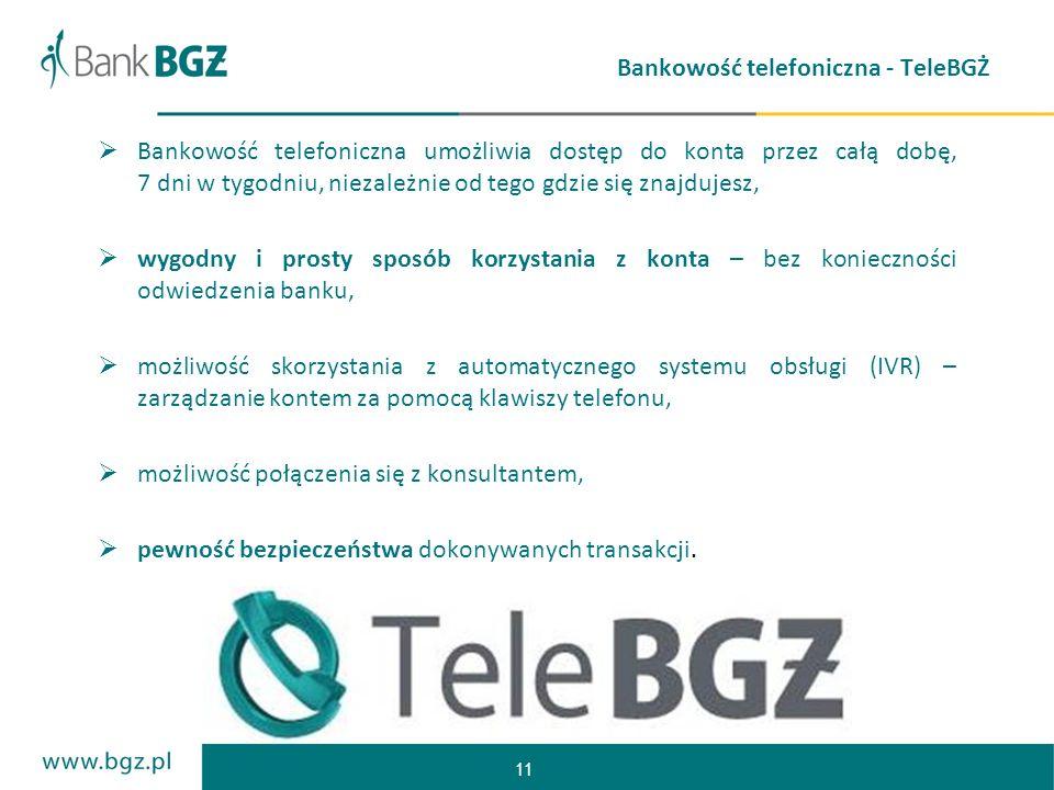 11 Bankowość telefoniczna - TeleBGŻ Bankowość telefoniczna umożliwia dostęp do konta przez całą dobę, 7 dni w tygodniu, niezależnie od tego gdzie się