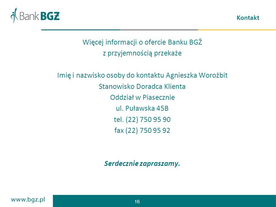 16 Kontakt Więcej informacji o ofercie Banku BGŻ z przyjemnością przekaże Imię i nazwisko osoby do kontaktu Agnieszka Worożbit Stanowisko Doradca Klie