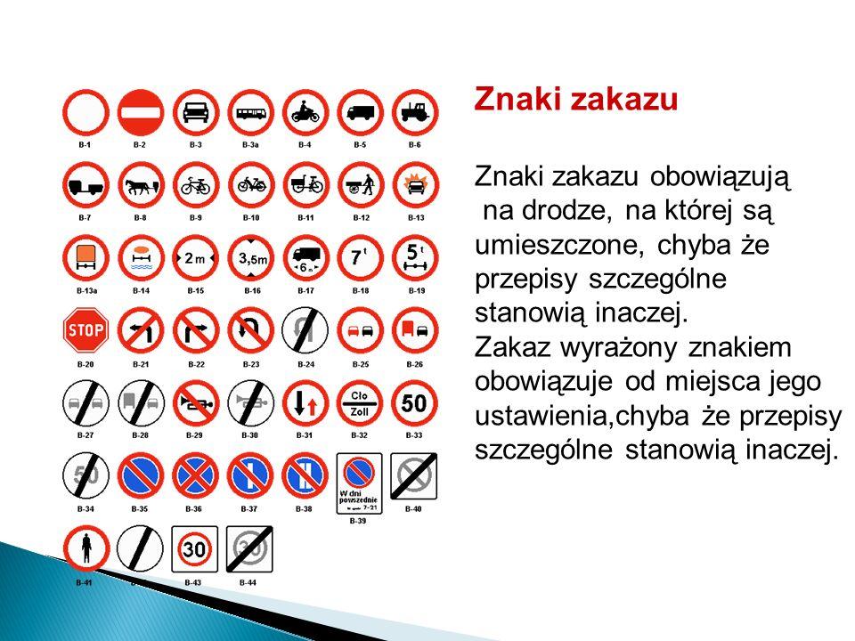 Znaki zakazu Znaki zakazu obowiązują na drodze, na której są umieszczone, chyba że przepisy szczególne stanowią inaczej. Zakaz wyrażony znakiem obowią