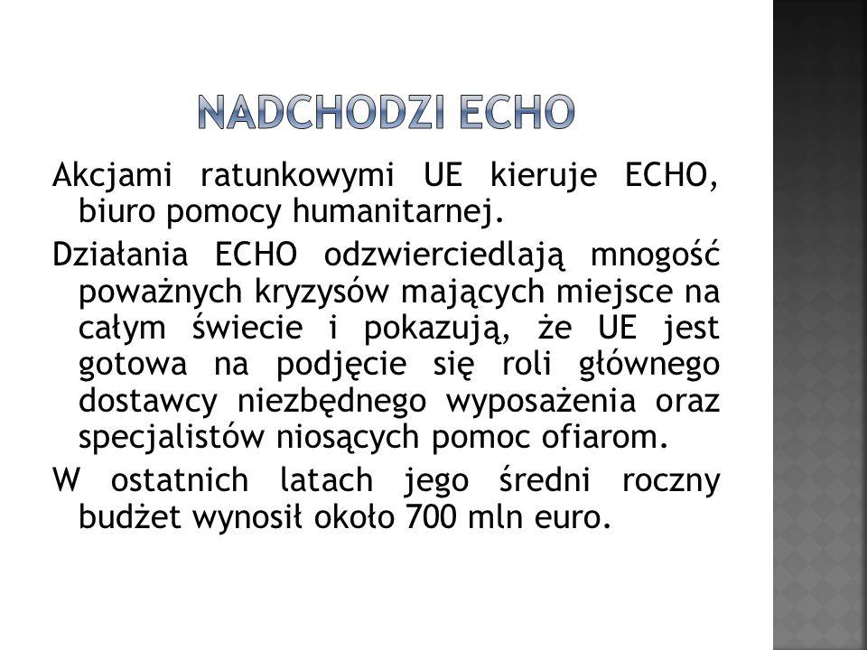Akcjami ratunkowymi UE kieruje ECHO, biuro pomocy humanitarnej. Działania ECHO odzwierciedlają mnogość poważnych kryzysów mających miejsce na całym św