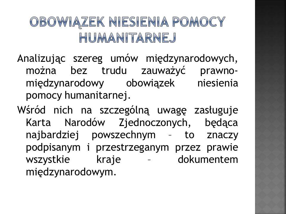 Analizując szereg umów międzynarodowych, można bez trudu zauważyć prawno- międzynarodowy obowiązek niesienia pomocy humanitarnej. Wśród nich na szczeg
