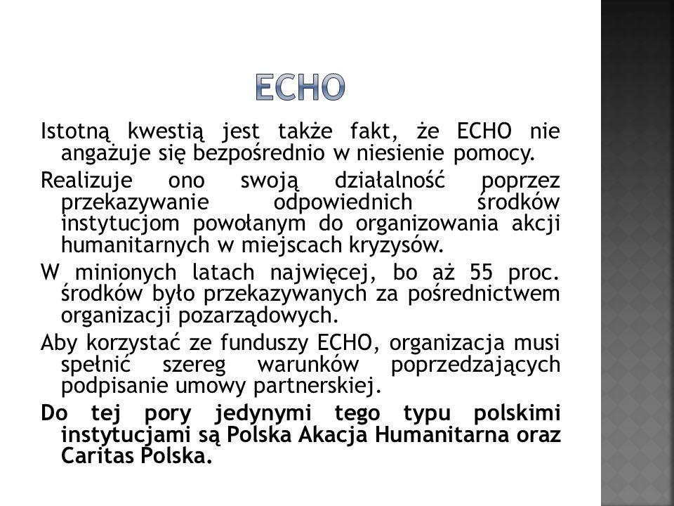 Istotną kwestią jest także fakt, że ECHO nie angażuje się bezpośrednio w niesienie pomocy. Realizuje ono swoją działalność poprzez przekazywanie odpow
