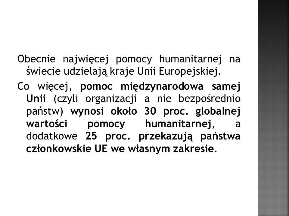 Obecnie najwięcej pomocy humanitarnej na świecie udzielają kraje Unii Europejskiej. Co więcej, pomoc międzynarodowa samej Unii (czyli organizacji a ni