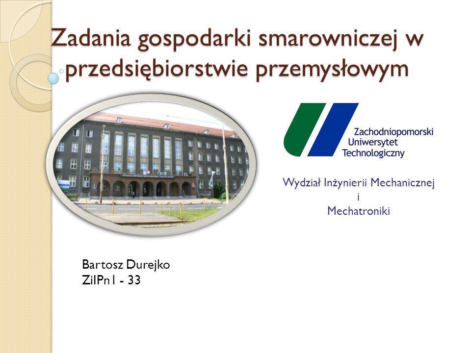 Zadania gospodarki smarowniczej w przedsiębiorstwie przemysłowym Wydział Inżynierii Mechanicznej i Mechatroniki Bartosz Durejko ZiIPn1 - 33