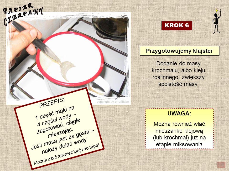 KROK 6 Przygotowujemy klajster PRZEPIS: 1 część mąki na 4 części wody – zagotować, ciągle mieszając. Jeśli masa jest za gęsta – należy dolać wody Możn
