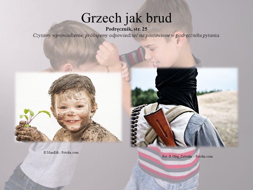 Grzech jak brud Podręcznik, str. 25 Czytamy wprowadzenie, próbujemy odpowiedzieć na postawione w podręczniku pytania. © ManEtli - Fotolia.com Fot. © O