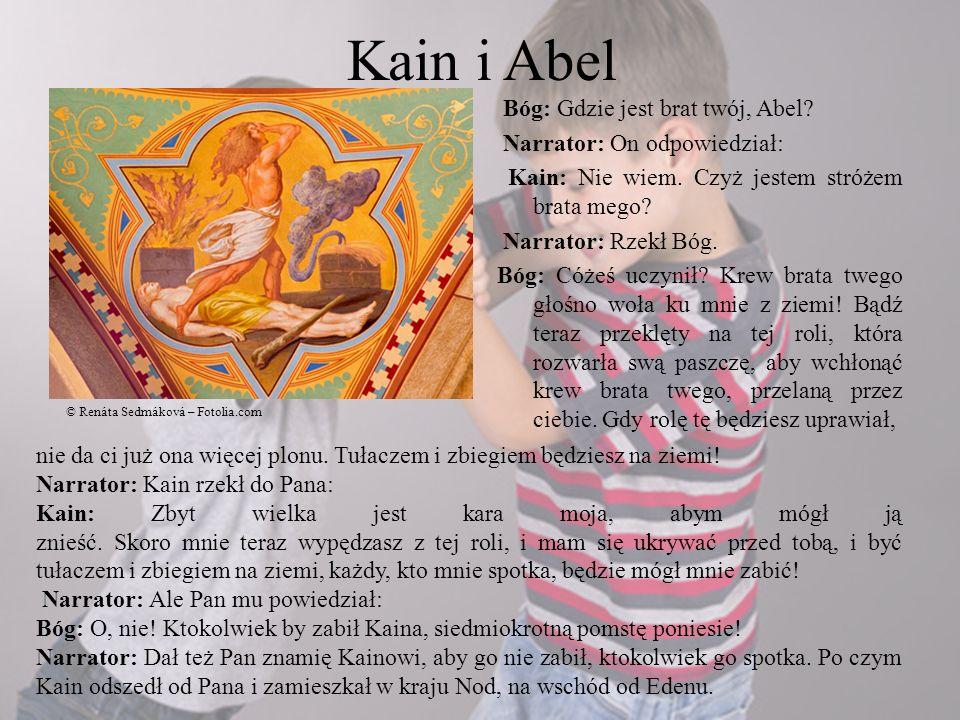 Kain i Abel Bóg: Gdzie jest brat twój, Abel? Narrator: On odpowiedział: Kain: Nie wiem. Czyż jestem stróżem brata mego? Narrator: Rzekł Bóg. Bóg: Cóże