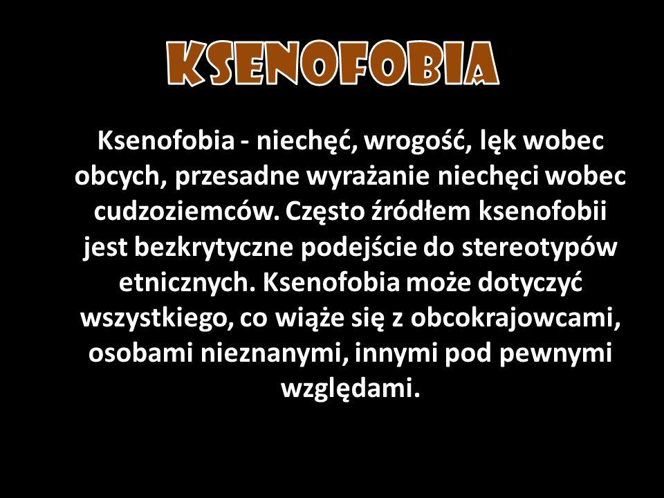 Ksenofobia - niechęć, wrogość, lęk wobec obcych, przesadne wyrażanie niechęci wobec cudzoziemców. Często źródłem ksenofobii jest bezkrytyczne podejści