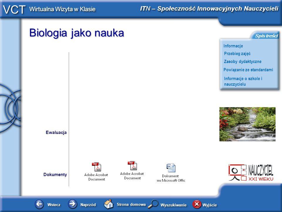 Biologia jako nauka WsteczWstecz NaprzódNaprzód Strona domowa WyjścieWyjście Informacje ITN – Społeczność Innowacyjnych Nauczycieli Przebieg zajęć Powiązanie ze standardami Zasoby dydaktyczne Informacje o szkole i nauczycielu Spis treści VCT Wirtualna Wizyta w Klasie WyszukiwanieWyszukiwanie Zasoby dydaktyczne zeszyt ćwiczeń, podręcznik, karta pracy, karty z doświadczeniami wydawnictwa Nowej Ery, ćwiczenia programu Smart Notebook, zestaw do wykonania doświadczenia.