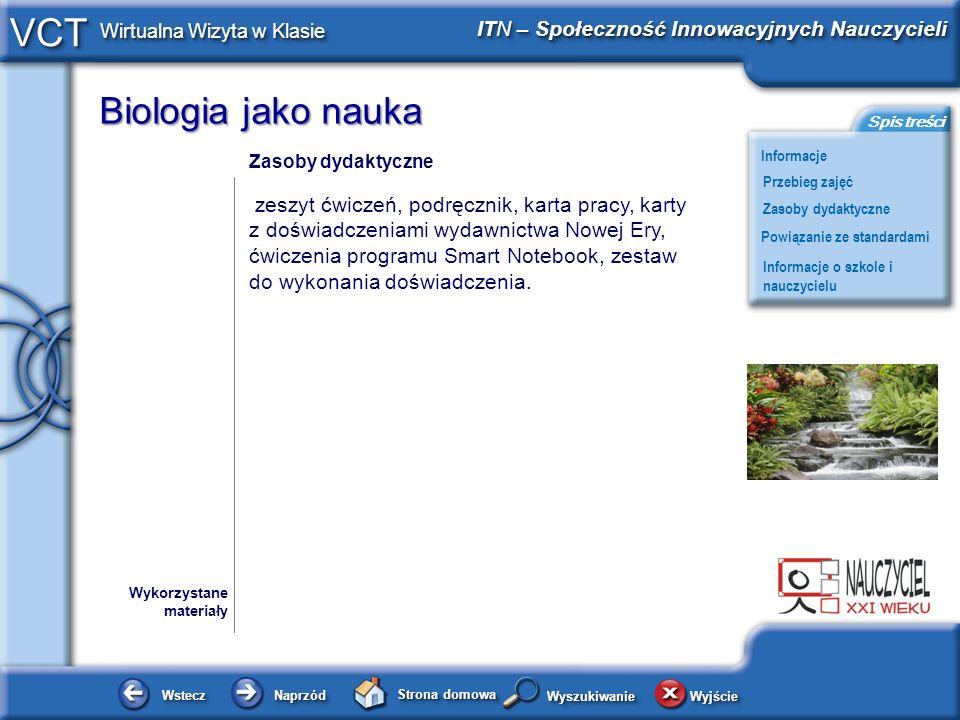 Biologia jako nauka WsteczWstecz NaprzódNaprzód Strona domowa WyjścieWyjście Informacje ITN – Społeczność Innowacyjnych Nauczycieli Przebieg zajęć Powiązanie ze standardami Zasoby dydaktyczne Informacje o szkole i nauczycielu Spis treści VCT Wirtualna Wizyta w Klasie WyszukiwanieWyszukiwanie Podstawa programowa, kompetencje kluczowe Dokumenty Podstawa programowa Kompetencje Porozumiewanie się w języku ojczystym, kompetencje matematyczne i podstawowe kompetencje naukowo- techniczne, umiejętność uczenia się Poszukiwanie, wykorzystywanie i tworzenie informacji, Rozumowanie i argumentacja, postawa wobec przyrody i środowiska