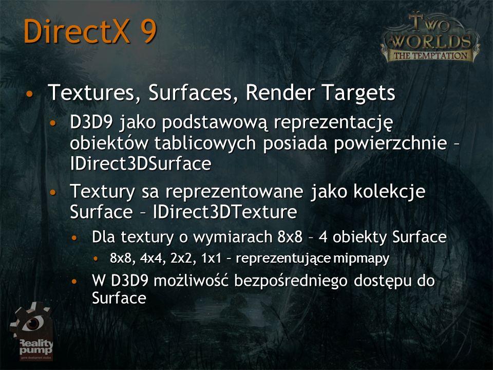 Textures, Surfaces, Render TargetsTextures, Surfaces, Render Targets D3D9 jako podstawową reprezentację obiektów tablicowych posiada powierzchnie – IDirect3DSurfaceD3D9 jako podstawową reprezentację obiektów tablicowych posiada powierzchnie – IDirect3DSurface Textury sa reprezentowane jako kolekcje Surface – IDirect3DTextureTextury sa reprezentowane jako kolekcje Surface – IDirect3DTexture Dla textury o wymiarach 8x8 – 4 obiekty SurfaceDla textury o wymiarach 8x8 – 4 obiekty Surface 8x8, 4x4, 2x2, 1x1 – reprezentujące mipmapy8x8, 4x4, 2x2, 1x1 – reprezentujące mipmapy W D3D9 możliwość bezpośredniego dostępu do SurfaceW D3D9 możliwość bezpośredniego dostępu do Surface DirectX 9