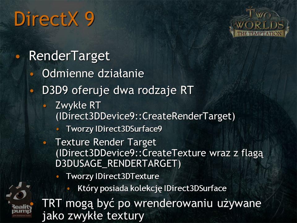 RenderTargetRenderTarget Odmienne działanieOdmienne działanie D3D9 oferuje dwa rodzaje RTD3D9 oferuje dwa rodzaje RT Zwykłe RT (IDirect3DDevice9::CreateRenderTarget)Zwykłe RT (IDirect3DDevice9::CreateRenderTarget) Tworzy IDirect3DSurface9Tworzy IDirect3DSurface9 Texture Render Target (IDirect3DDevice9::CreateTexture wraz z flagą D3DUSAGE_RENDERTARGET)Texture Render Target (IDirect3DDevice9::CreateTexture wraz z flagą D3DUSAGE_RENDERTARGET) Tworzy IDirect3DTextureTworzy IDirect3DTexture Który posiada kolekcję IDirect3DSurfaceKtóry posiada kolekcję IDirect3DSurface TRT mogą być po wrenderowaniu używane jako zwykłe texturyTRT mogą być po wrenderowaniu używane jako zwykłe textury DirectX 9