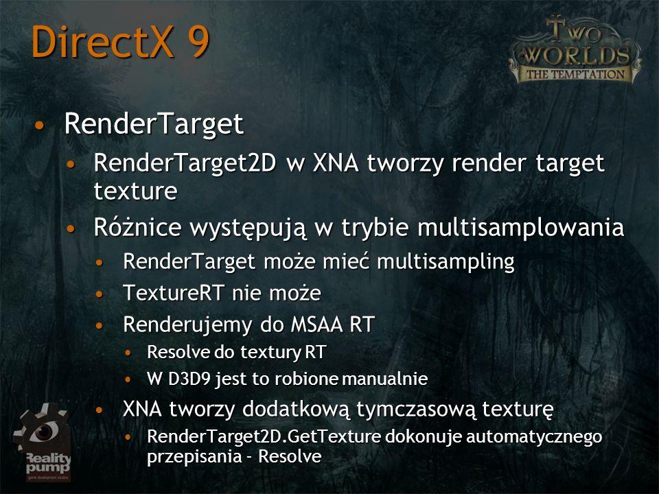 RenderTargetRenderTarget RenderTarget2D w XNA tworzy render target textureRenderTarget2D w XNA tworzy render target texture Różnice występują w trybie multisamplowaniaRóżnice występują w trybie multisamplowania RenderTarget może mieć multisamplingRenderTarget może mieć multisampling TextureRT nie możeTextureRT nie może Renderujemy do MSAA RTRenderujemy do MSAA RT Resolve do textury RTResolve do textury RT W D3D9 jest to robione manualnieW D3D9 jest to robione manualnie XNA tworzy dodatkową tymczasową texturęXNA tworzy dodatkową tymczasową texturę RenderTarget2D.GetTexture dokonuje automatycznego przepisania - ResolveRenderTarget2D.GetTexture dokonuje automatycznego przepisania - Resolve DirectX 9