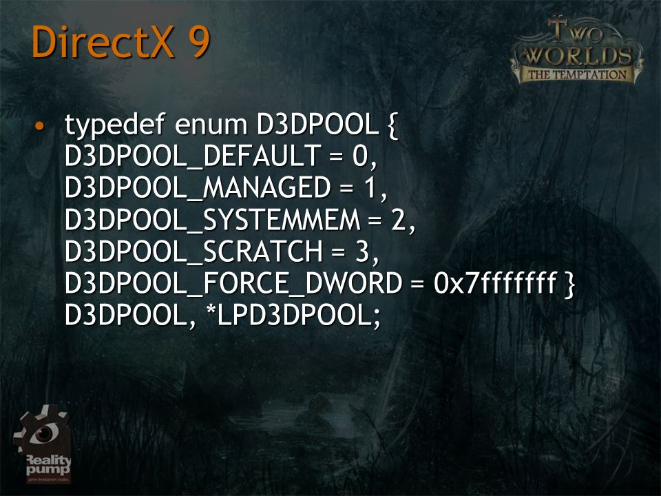 typedef enum D3DPOOL { D3DPOOL_DEFAULT = 0, D3DPOOL_MANAGED = 1, D3DPOOL_SYSTEMMEM = 2, D3DPOOL_SCRATCH = 3, D3DPOOL_FORCE_DWORD = 0x7fffffff } D3DPOOL, *LPD3DPOOL;typedef enum D3DPOOL { D3DPOOL_DEFAULT = 0, D3DPOOL_MANAGED = 1, D3DPOOL_SYSTEMMEM = 2, D3DPOOL_SCRATCH = 3, D3DPOOL_FORCE_DWORD = 0x7fffffff } D3DPOOL, *LPD3DPOOL; DirectX 9