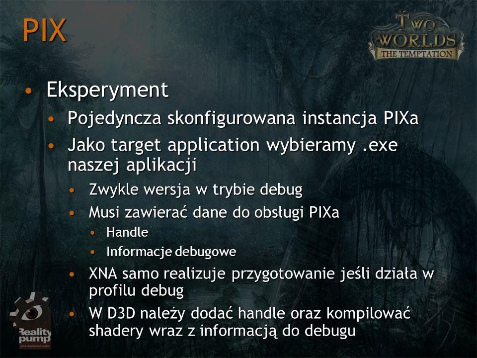 EksperymentEksperyment Pojedyncza skonfigurowana instancja PIXaPojedyncza skonfigurowana instancja PIXa Jako target application wybieramy.exe naszej aplikacjiJako target application wybieramy.exe naszej aplikacji Zwykle wersja w trybie debugZwykle wersja w trybie debug Musi zawierać dane do obsługi PIXaMusi zawierać dane do obsługi PIXa HandleHandle Informacje debugoweInformacje debugowe XNA samo realizuje przygotowanie jeśli działa w profilu debugXNA samo realizuje przygotowanie jeśli działa w profilu debug W D3D należy dodać handle oraz kompilować shadery wraz z informacją do debuguW D3D należy dodać handle oraz kompilować shadery wraz z informacją do debugu PIX