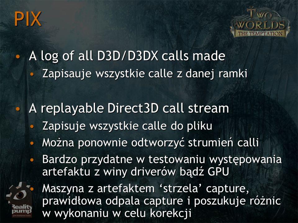 A log of all D3D/D3DX calls madeA log of all D3D/D3DX calls made Zapisauje wszystkie calle z danej ramkiZapisauje wszystkie calle z danej ramki A replayable Direct3D call streamA replayable Direct3D call stream Zapisuje wszystkie calle do plikuZapisuje wszystkie calle do pliku Można ponownie odtworzyć strumień calliMożna ponownie odtworzyć strumień calli Bardzo przydatne w testowaniu występowania artefaktu z winy driverów bądź GPUBardzo przydatne w testowaniu występowania artefaktu z winy driverów bądź GPU Maszyna z artefaktem strzela capture, prawidłowa odpala capture i poszukuje różnic w wykonaniu w celu korekcjiMaszyna z artefaktem strzela capture, prawidłowa odpala capture i poszukuje różnic w wykonaniu w celu korekcji PIX